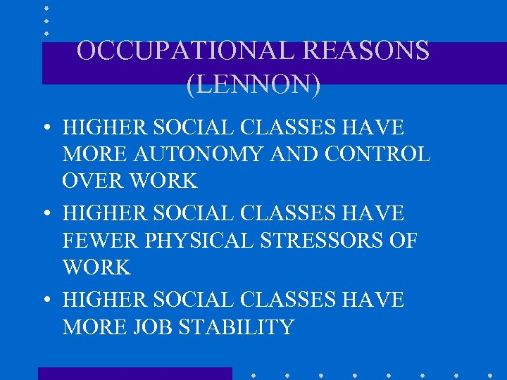 OCCUPATIONAL REASONS (LENNON) • HIGHER SOCIAL CLASSES HAVE MORE AUTONOMY AND CONTROL OVER WORK