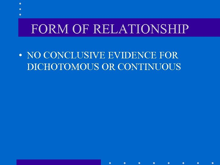 FORM OF RELATIONSHIP • NO CONCLUSIVE EVIDENCE FOR DICHOTOMOUS OR CONTINUOUS