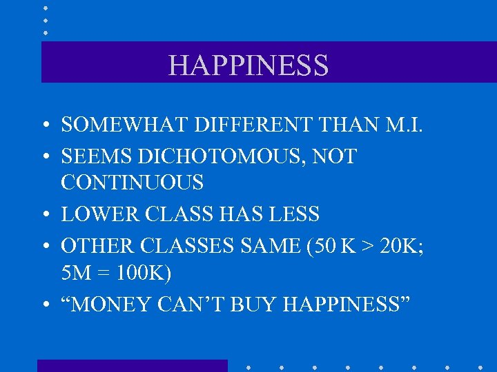 HAPPINESS • SOMEWHAT DIFFERENT THAN M. I. • SEEMS DICHOTOMOUS, NOT CONTINUOUS • LOWER