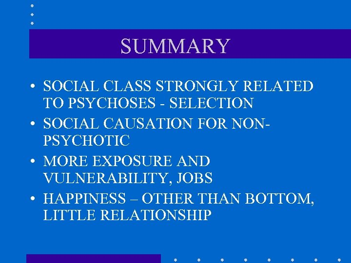 SUMMARY • SOCIAL CLASS STRONGLY RELATED TO PSYCHOSES - SELECTION • SOCIAL CAUSATION FOR