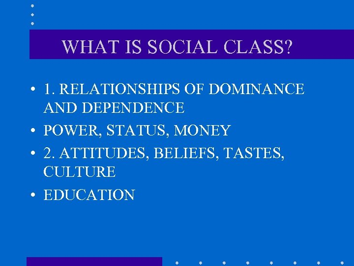 WHAT IS SOCIAL CLASS? • 1. RELATIONSHIPS OF DOMINANCE AND DEPENDENCE • POWER, STATUS,