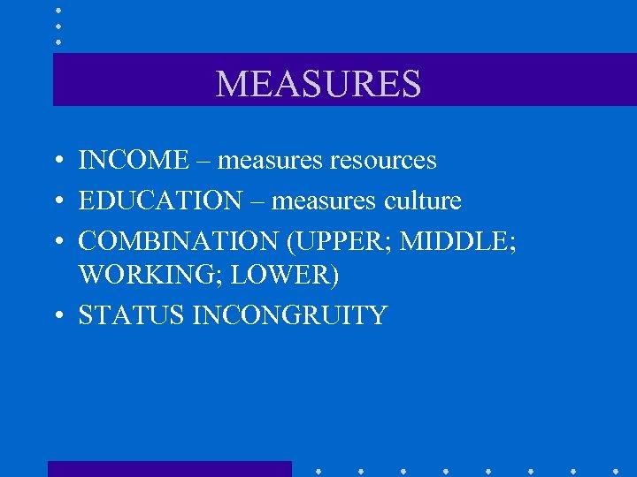 MEASURES • INCOME – measures resources • EDUCATION – measures culture • COMBINATION (UPPER;