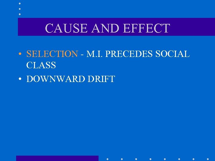 CAUSE AND EFFECT • SELECTION - M. I. PRECEDES SOCIAL CLASS • DOWNWARD DRIFT