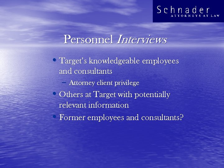 Personnel Interviews • Target's knowledgeable employees and consultants – Attorney client privilege • Others