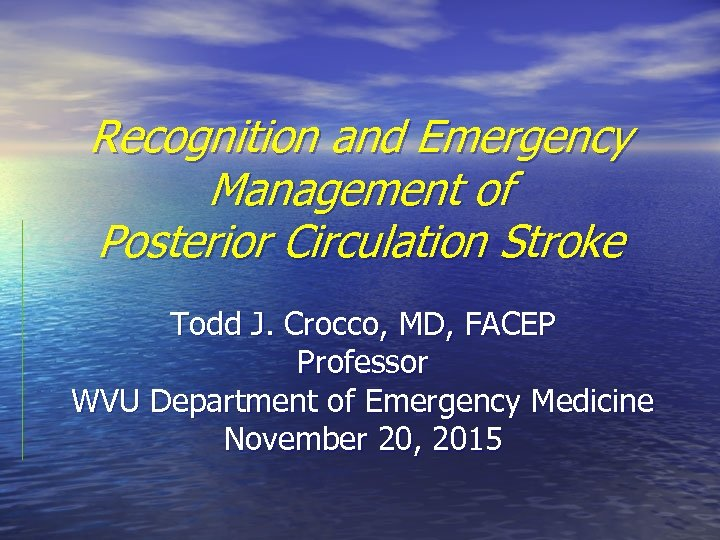 Recognition and Emergency Management of Posterior Circulation Stroke Todd J. Crocco, MD, FACEP Professor