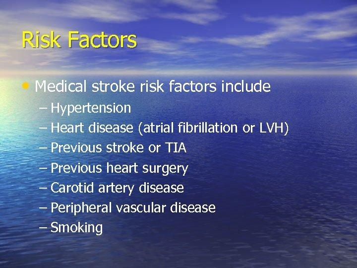 Risk Factors • Medical stroke risk factors include – Hypertension – Heart disease (atrial