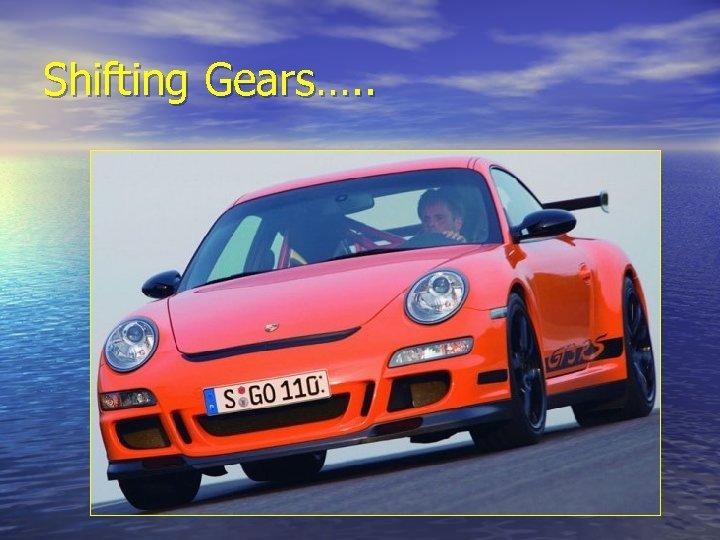 Shifting Gears…. .