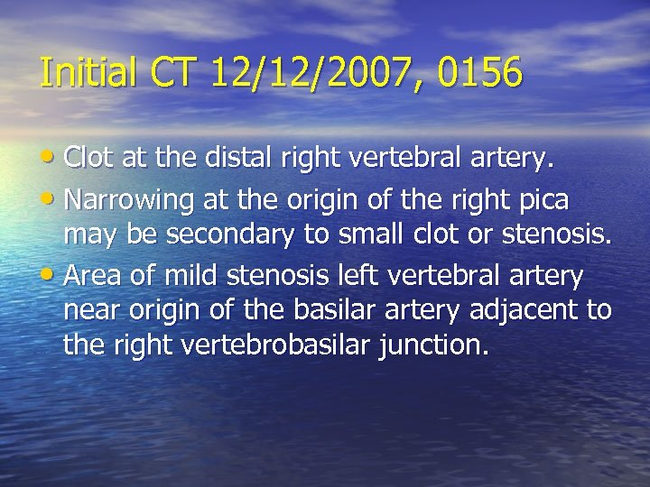 Initial CT 12/12/2007, 0156 • Clot at the distal right vertebral artery. • Narrowing