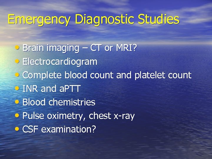 Emergency Diagnostic Studies • Brain imaging – CT or MRI? • Electrocardiogram • Complete
