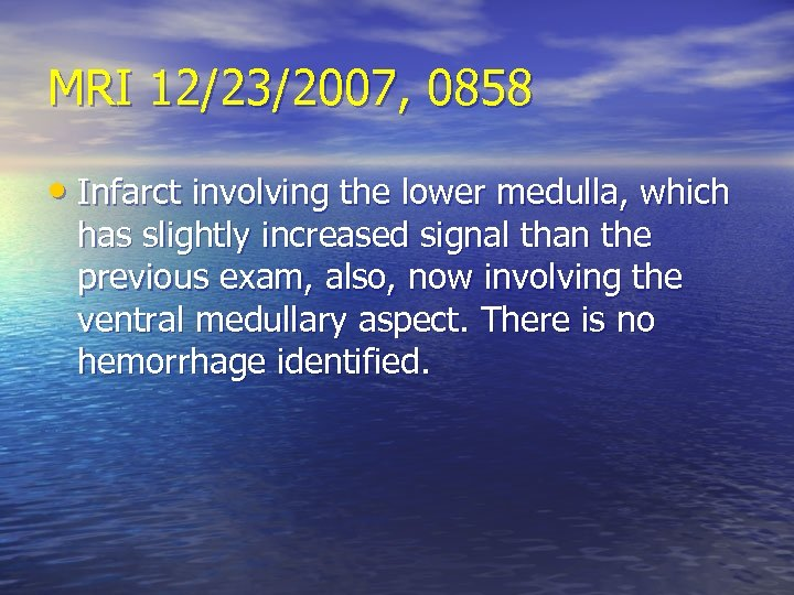 MRI 12/23/2007, 0858 • Infarct involving the lower medulla, which has slightly increased signal
