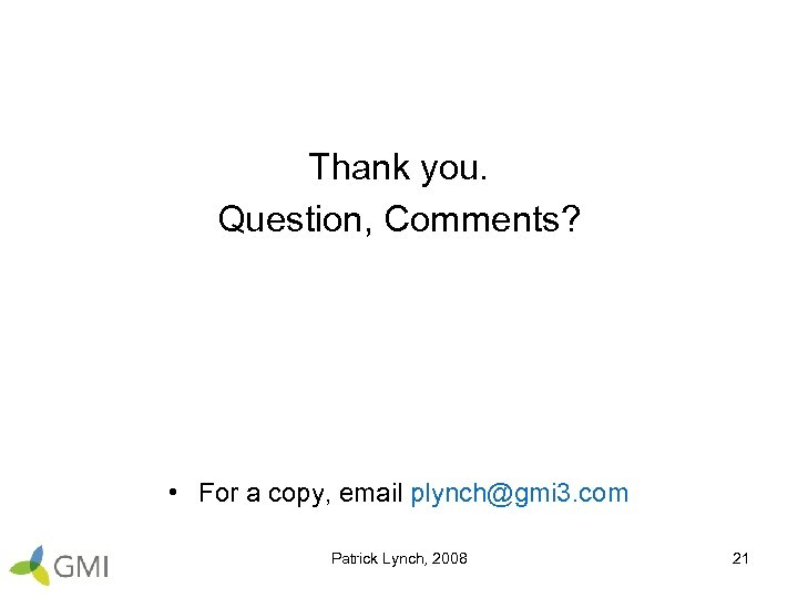 Thank you. Question, Comments? • For a copy, email plynch@gmi 3. com Patrick Lynch,