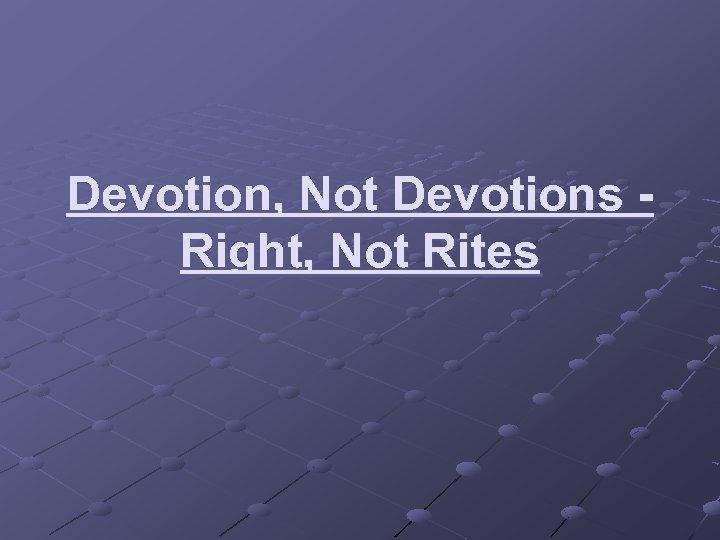 Devotion, Not Devotions - Right, Not Rites