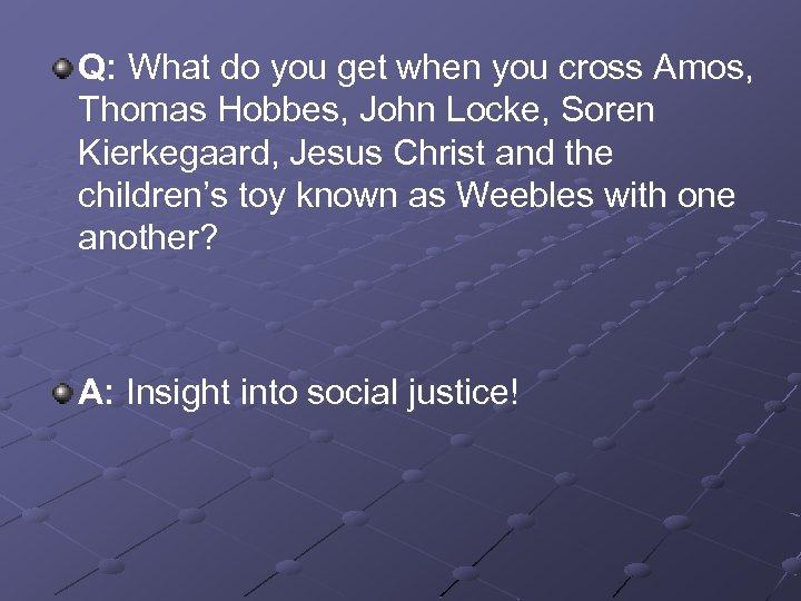 Q: What do you get when you cross Amos, Thomas Hobbes, John Locke, Soren