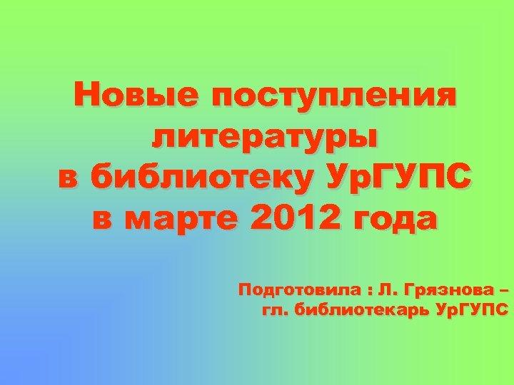 Новые поступления литературы в библиотеку Ур. ГУПС в марте 2012 года Подготовила : Л.