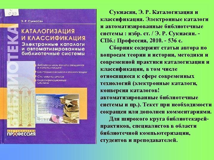 Сукиасян, Э. Р. Каталогизация и классификация. Электронные каталоги и автоматизированные библиотечные системы : избр.