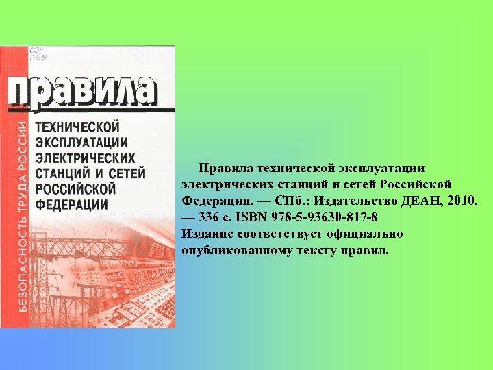 Правила технической эксплуатации электрических станций и сетей Российской Федерации. — СПб. : Издательство ДЕАН,