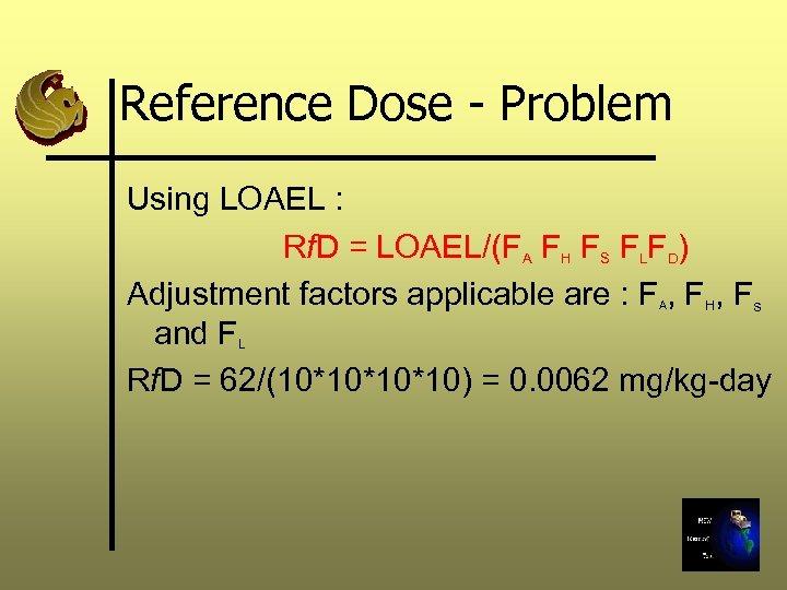 Reference Dose - Problem Using LOAEL : Rf. D = LOAEL/(FA FH FS FLFD)