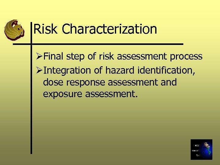 Risk Characterization ØFinal step of risk assessment process ØIntegration of hazard identification, dose response