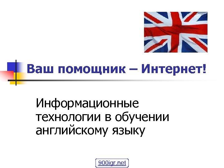 Ваш помощник – Интернет! Информационные технологии в обучении английскому языку 900 igr. net