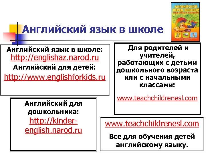 Английский язык в школе: http: //englishaz. narod. ru Английский для детей: http: //www. englishforkids.