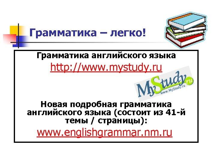 Грамматика – легко! Грамматика английского языка http: //www. mystudy. ru Новая подробная грамматика английского