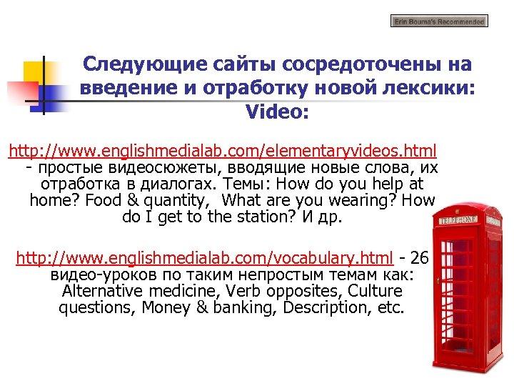 Следующие сайты сосредоточены на введение и отработку новой лексики: Video: http: //www. englishmedialab. com/elementaryvideos.