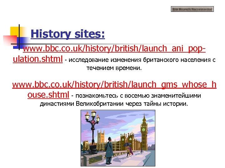 History sites: www. bbc. co. uk/history/british/launch_ani_population. shtml - исследование изменения британского населения с течением