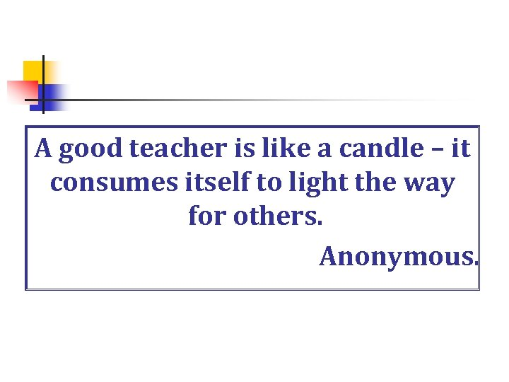 A good teacher is like a candle – it consumes itself to light the