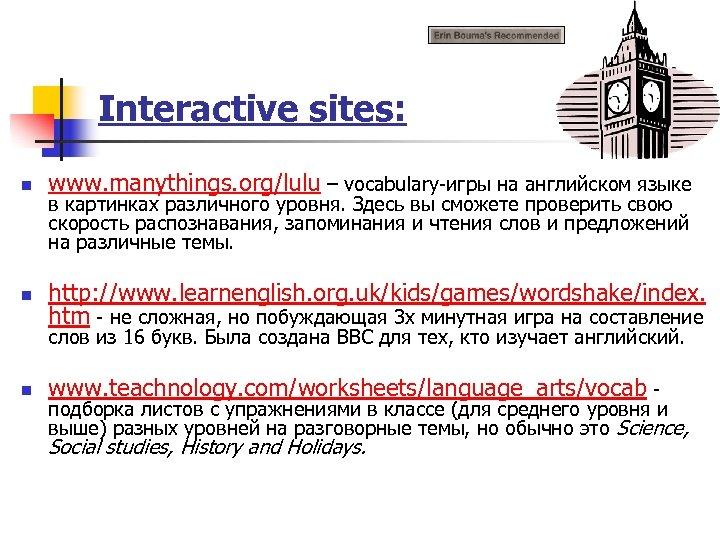 Interactive sites: n www. manythings. org/lulu – vocabulary-игры на английском языке n http: //www.