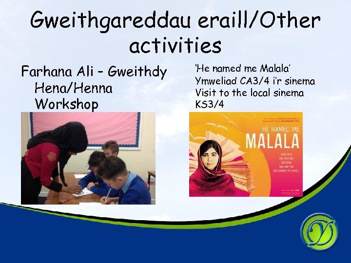 Gweithgareddau eraill/Other activities Farhana Ali – Gweithdy Hena/Henna Workshop 'He named me Malala' Ymweliad