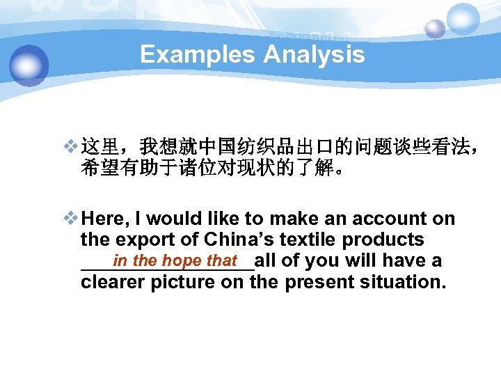 Examples Analysis v 这里,我想就中国纺织品出口的问题谈些看法, 希望有助于诸位对现状的了解。 v Here, I would like to make an account