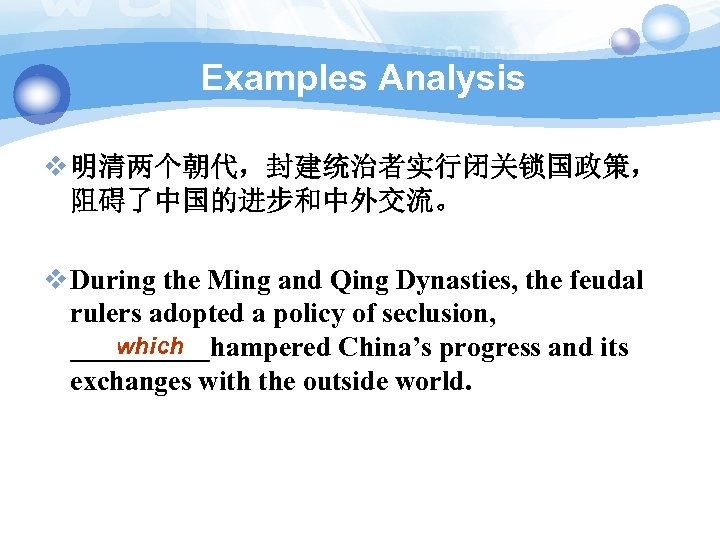 Examples Analysis v 明清两个朝代,封建统治者实行闭关锁国政策, 阻碍了中国的进步和中外交流。 v During the Ming and Qing Dynasties, the feudal
