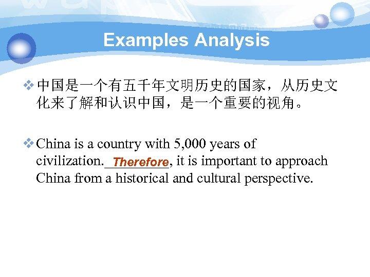 Examples Analysis v 中国是一个有五千年文明历史的国家,从历史文 化来了解和认识中国,是一个重要的视角。 v China is a country with 5, 000 years