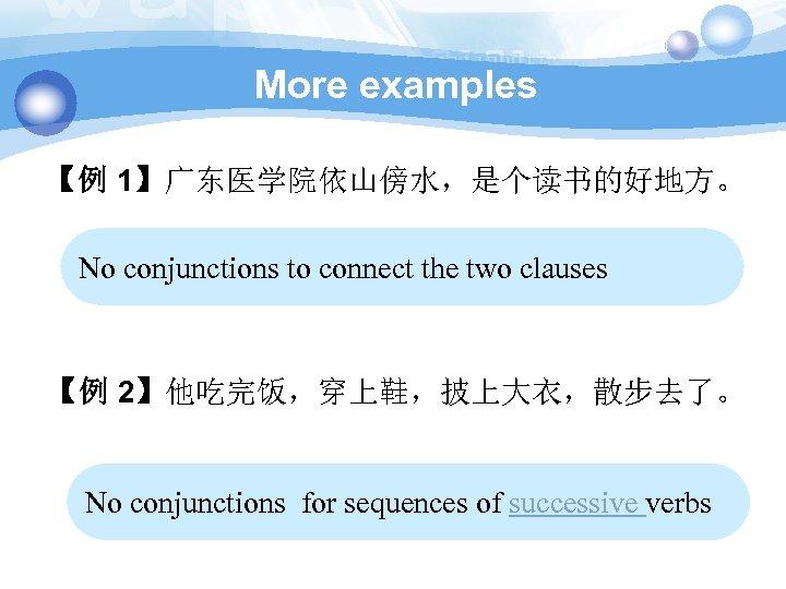 More examples 【例 1】广东医学院依山傍水,是个读书的好地方。 No conjunctions to connect the two clauses 【例 2】他吃完饭,穿上鞋,披上大衣,散步去了。 No