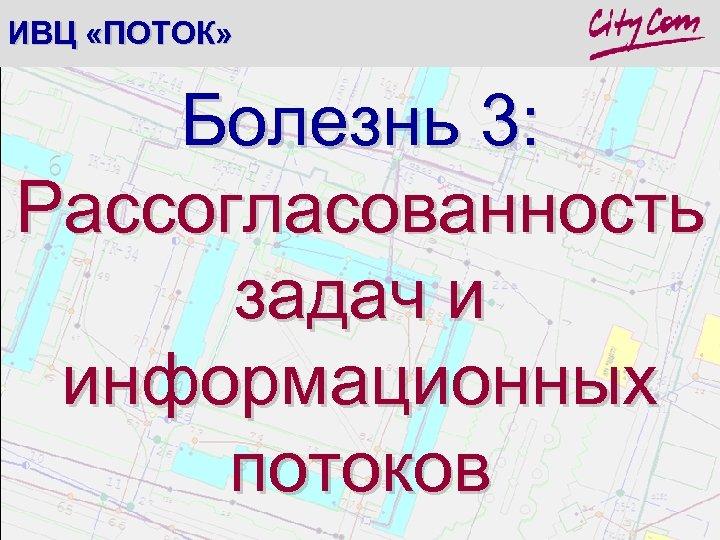 ИВЦ «ПОТОК» Болезнь 3: Рассогласованность задач и информационных потоков