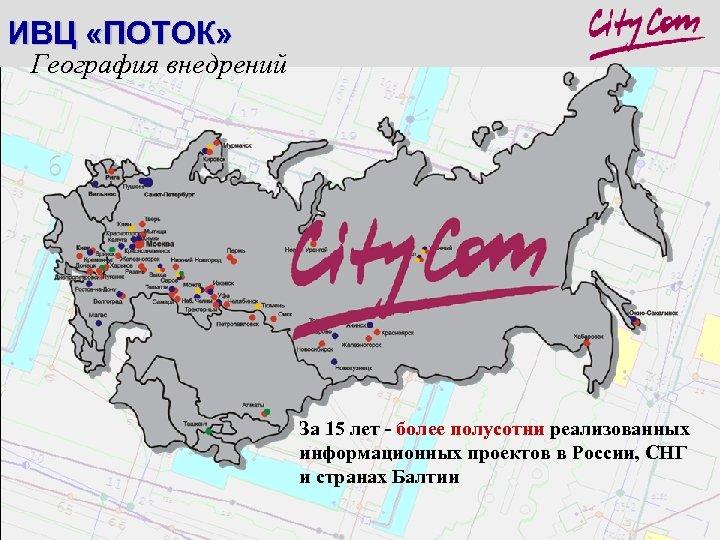 ИВЦ «ПОТОК» География внедрений За 15 лет - более полусотни реализованных информационных проектов в