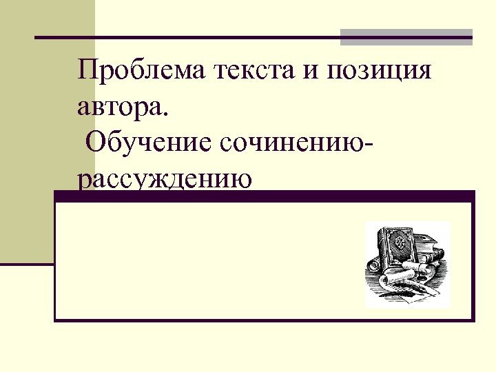 Проблема текста и позиция автора. Обучение сочинениюрассуждению
