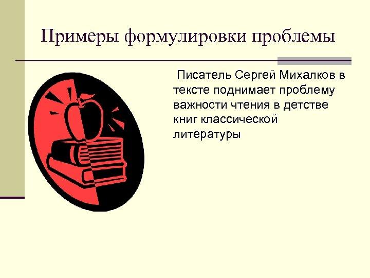 Примеры формулировки проблемы Писатель Сергей Михалков в тексте поднимает проблему важности чтения в детстве