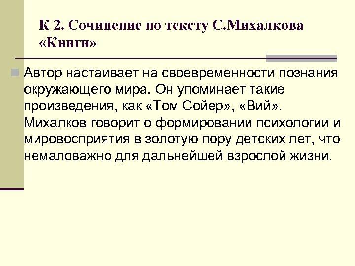 К 2. Сочинение по тексту С. Михалкова «Книги» n Автор настаивает на своевременности познания