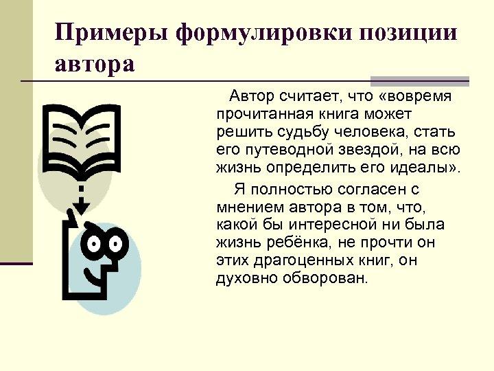 Примеры формулировки позиции автора Автор считает, что «вовремя прочитанная книга может решить судьбу человека,