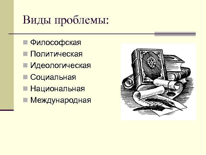 Виды проблемы: n Философская n Политическая n Идеологическая n Социальная n Национальная n Международная