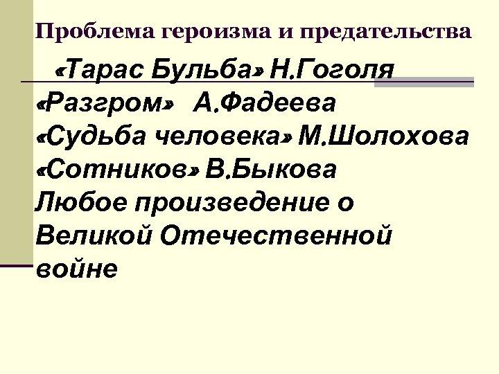 Проблема героизма и предательства «Тарас Бульба» Н. Гоголя «Разгром» А. Фадеева «Судьба человека» М.