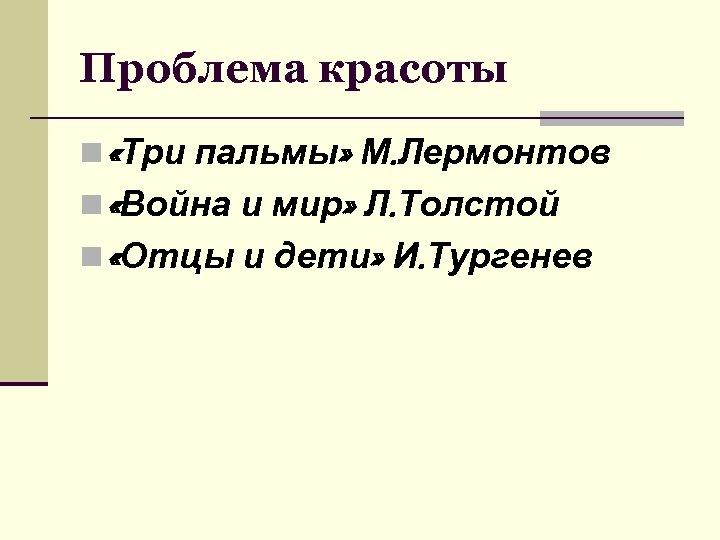 Проблема красоты n «Три пальмы» М. Лермонтов n «Война и мир» Л. Толстой n