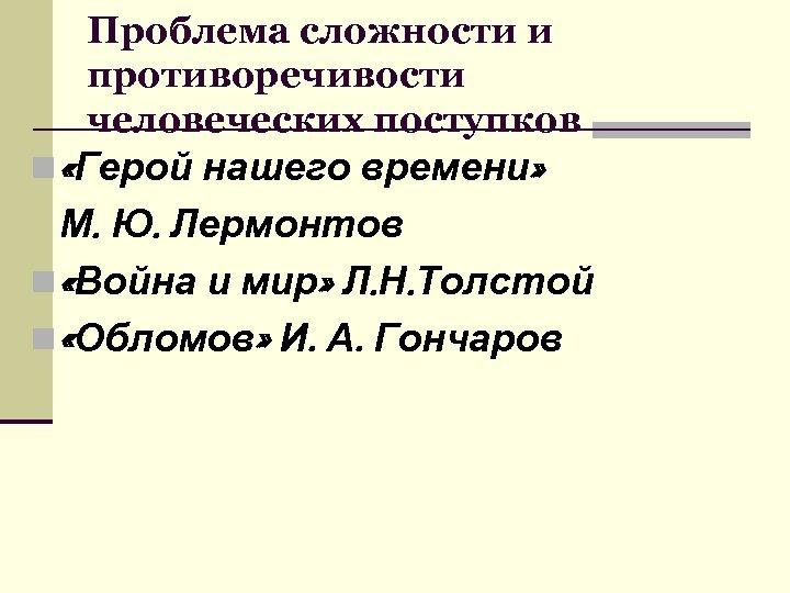 Проблема сложности и противоречивости человеческих поступков n «Герой нашего времени» М. Ю. Лермонтов n