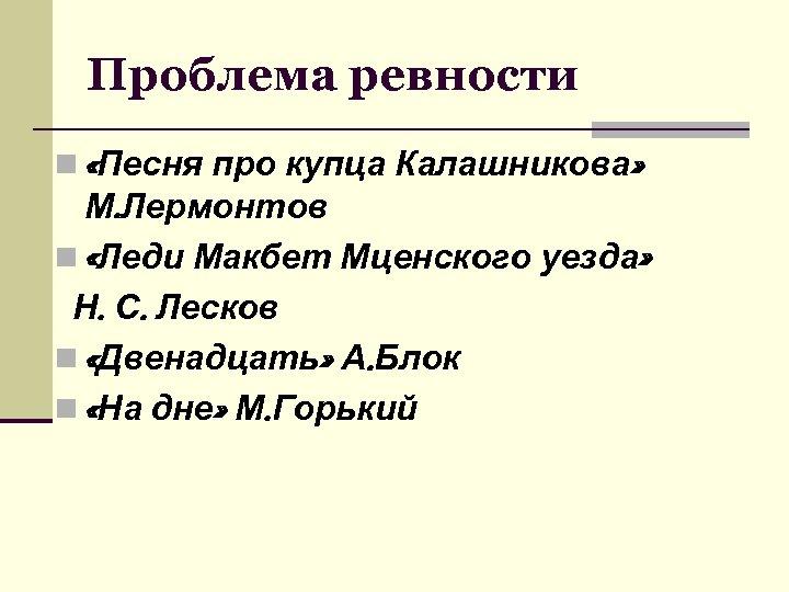Проблема ревности n «Песня про купца Калашникова» М. Лермонтов n «Леди Макбет Мценского уезда»