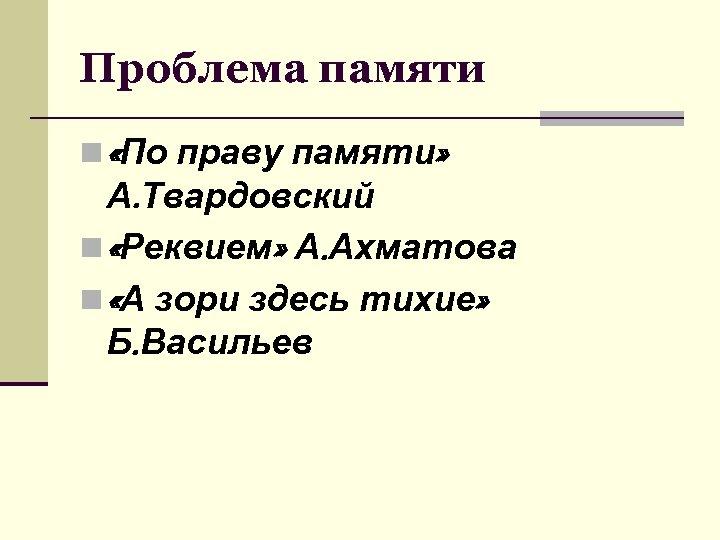 Проблема памяти n «По праву памяти» А. Твардовский n «Реквием» А. Ахматова n «А