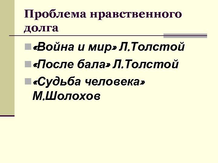 Проблема нравственного долга n «Война и мир» Л. Толстой n «После бала» Л. Толстой