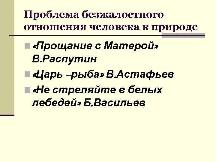 Проблема безжалостного отношения человека к природе n «Прощание с Матерой» В. Распутин n «Царь