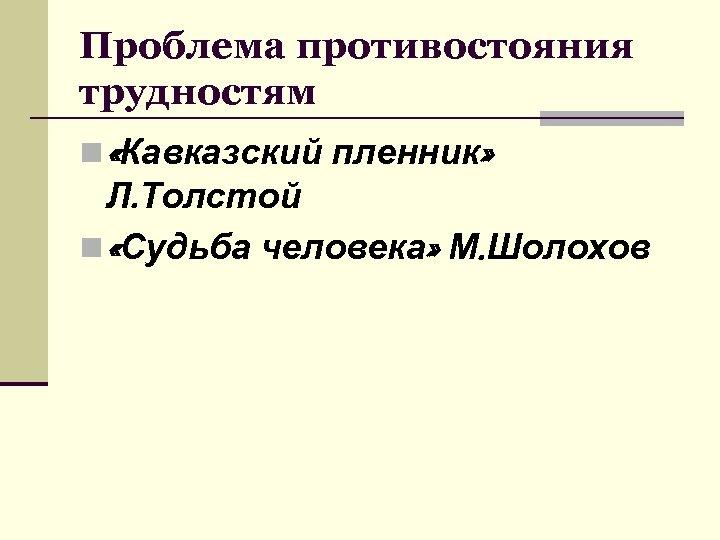Проблема противостояния трудностям n «Кавказский пленник» Л. Толстой n «Судьба человека» М. Шолохов