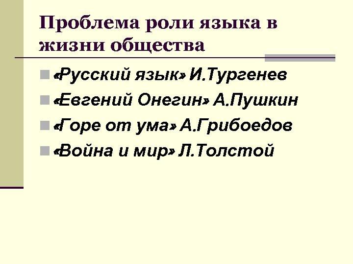 Проблема роли языка в жизни общества n «Русский язык» И. Тургенев n «Евгений Онегин»